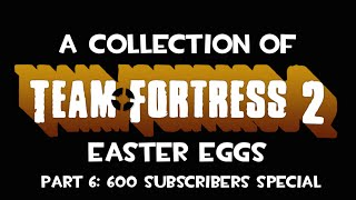A Collection of TF2 Easter Eggs (Part 6): 600 Subscribers Special!