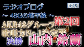 48Gの地平線 #45 第2回 AKB48グループ歌唱力No.1決定戦 決勝 山内鈴蘭について ファイナルには残れませんでしたが、素晴らしい歌唱を見せた鈴蘭...