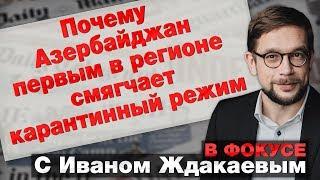 В фокусе с Иваном Ждакаевым: Почему Азербайджан первым в регионе смягчает карантинный режим