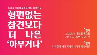 서울예술교육센터 콜로키움 :  형편없는 참견보다 더 나은 '아무거나' (섹션1)