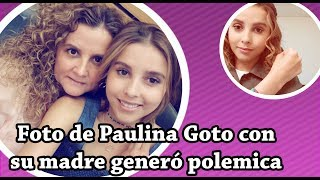 Paulina Goto revela identidad de su mamá y generó polémica