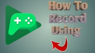 How To Record Using Google Play Games