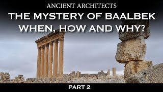 Part 2: The Mystery of Baalbek: When, How and Why? | Ancient Architects