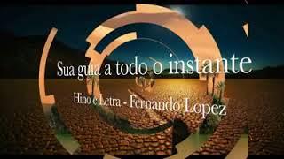 Sua guia a todo o instante - Hino composto por Fernando Lopez