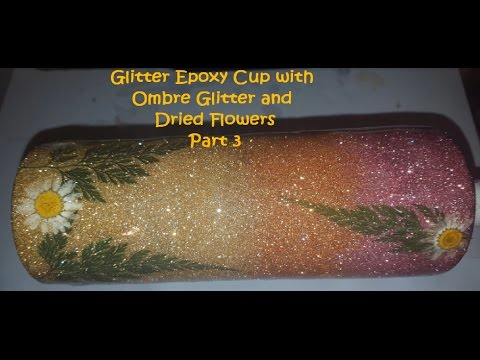 Glitter Epoxy Cup Start to Finish featuring ombre glitter and dried flowers PART 3