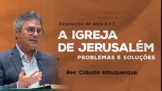 A igreja de Jerusalém: problemas e soluções - Rev. Cláudio Albuquerque (Atos 6.1-7)