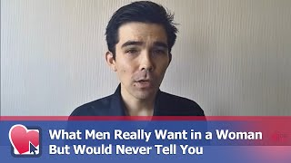 What Men Really Want in a Woman But Would Never Tell You - by Clay Andrews