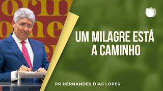 Um milagre está a caminho | Pr Hernandes Dias Lopes