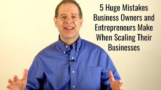 5 Huge Mistakes Business Owners and Entrepreneurs Make When Scaling Their Businesses