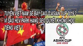 Việt Nam Sẽ Bay Cao Ở Asian Cup 2019 ? Vì Sao Hlv Park Hang Seo Quyết Không Học