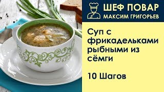 суп с фрикадельками рыбными из сёмги . Рецепт от шеф повара Максима Григорьева