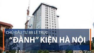 """Chủ đầu tư 8B Lê Trực """"đành"""" kiện Hà Nội   VTC1"""