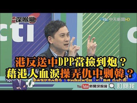 《新聞深喉嚨》精彩片段 港反送中DPP當撿到砲? 藉港人血淚操弄籌中剿韓?