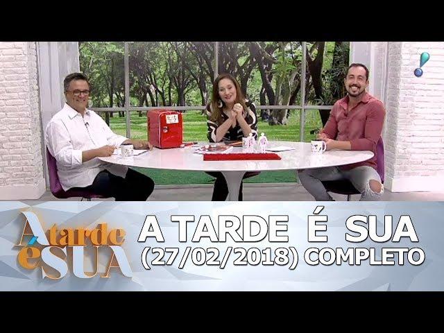 A Tarde é Sua (27/02/18) | Completo