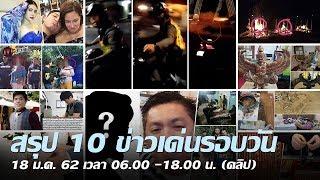 สรุป 10 ข่าวเด่นรอบวัน 18 ม.ค. 62 เวลา 06.00 -18.00 น. | Thairath online