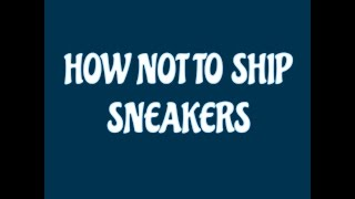 HOW NOT TO SHIP SNEAKERS !!