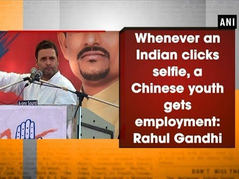 Whenever an Indian clicks selfie, a Chinese youth gets employment: Rahul Gandhi - Gujarat News
