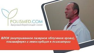 ВЛОК (внутривенное лазерное облучение крови), плазмаферез и гемосорбция в психиатрии(Оглавление: 1. 0:05 ВЛОК (внутривенное лазерное облучение крови) в психиатрии. 2. 3:08 Плазмаферез и гемосорбция..., 2017-01-26T08:07:39.000Z)