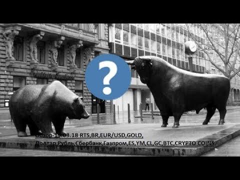 Обзор-19.03.18 RTS,BR,EUR/USD,GOLD, Доллар Рубль,Сбербанк,Газпром,ES,YM,CL,GC,BTC,CRYPTO COINS