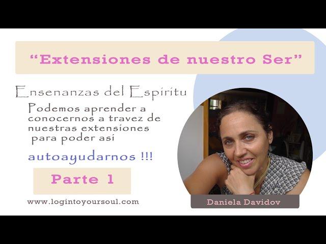 Extensiones de nuestro ser. Parte 1.Daniela Davidov. Autoconocimiento. Ensenanzas del espiritu.
