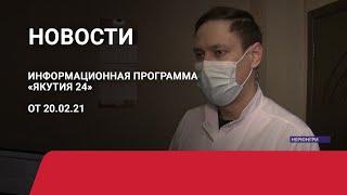 Новостной выпуск в 21:00 от 20.02.21 года. Информационная программа «Якутия 24»