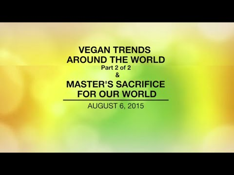 VEGAN TRENDS AROUND THE WORLD-Part2/2 & MASTER'S SACRIFICE FOR OUR WORLD-Aug 6, 2015