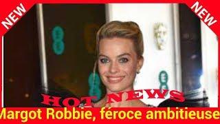 Margot Robbie, féroce ambitieuse? « J'ai dû me battre pour en arriver là »