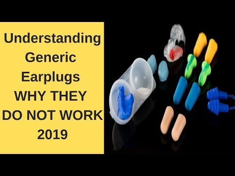 Understanding Generic Earplugs - WHY THEY DO NOT WORK  (2019)