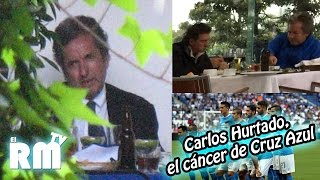 Carlos Hurtado, el CÁNCER de #CRUZAZUL