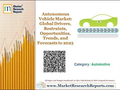Autonomous Vehicle Market: Global Drivers, Restraints, Opportunities, Trends, and Forecasts to 2023