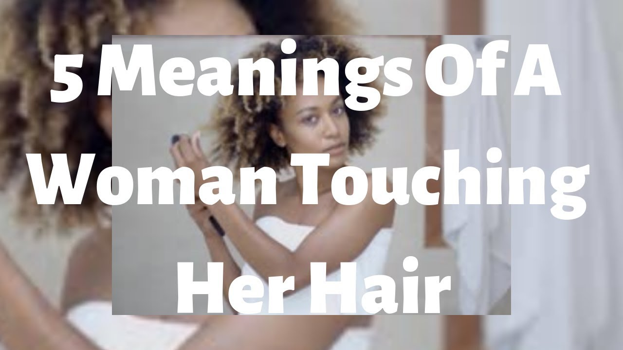 5 Meanings Of A Woman Touching Her Hair
