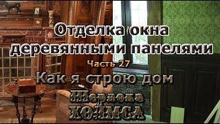 Как я строю дом Шерлока Холмса. Часть 27. Облицовка окна деревом.