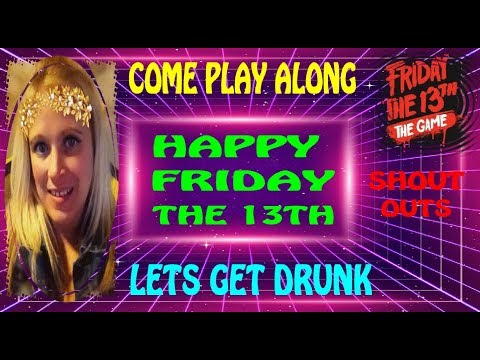 Friday the 13th Baby!!!  Come Get Drunk with Me!  New Updates!  Interactive Streamer!!!