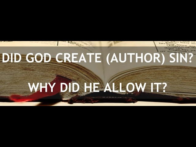 Is God the Creator (Author/Originator) of Sin? Why Did He Allow It?