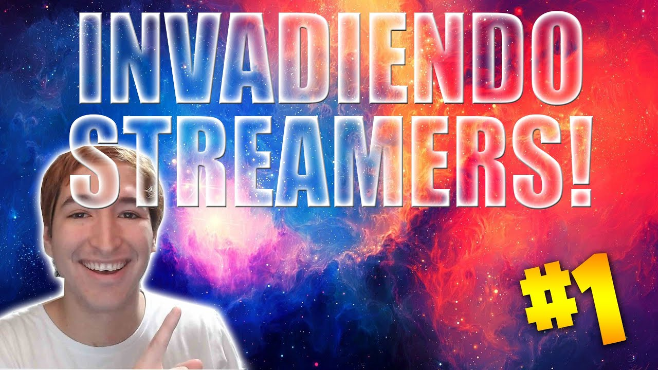 INVASIONES A STREAMERS! PARTE 1!