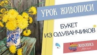 """Урок живописи """"Букет из одуванчиков"""". Георгий Харченко"""