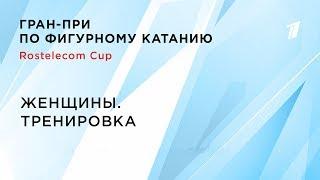 Тренировка Женщины Rostelecom Cup