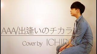 出逢いのチカラIII/AAA(Cover by ICHIRO)