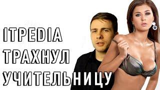ITPEDIA ТРАХНУЛ УЧИТЕЛЬНИЦУ