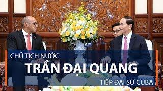 Chủ tịch nước Trần Đại Quang tiếp Đại sứ Cuba | VTC1