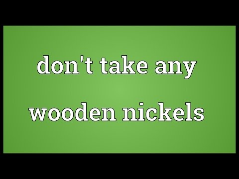 Don't take any wooden nickels Meaning