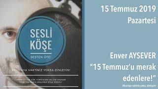 Sesli Köşe 15 Temmuz 2019 Pazartesi - Enver Aysever ''15 Temmuz'u merak edenlere!''