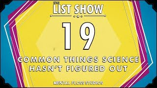19 Common Things Science Hasn't Figured Out - Mental Floss List Show Ep. 525