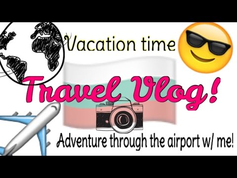 Travel Vlog! Where Have I Been? Flying to Bulgaria ~ My Summer Vacation