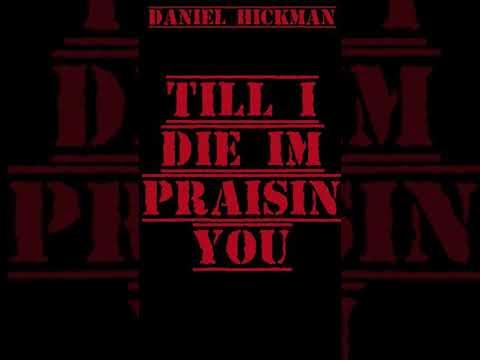 Till I Die I'm Praisin You- Daniel Hickman