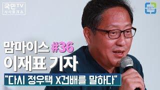 """맘마이스 #36 이재표 기자 """"다시 정우택 X건배를 말하다"""""""