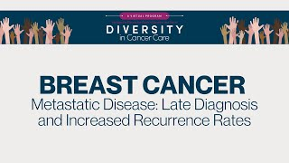 Diversity in Cancer Care | Metastatic Disease: Late Diagnosis & Increased Recurrence Rates