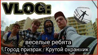 VLOG 🎥 Город призрак   крутой охранник   веселые ребята