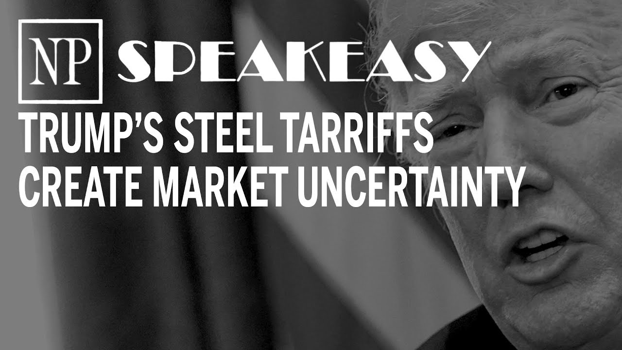 Speakeasy: Trump's steel tariffs create market uncertainty