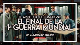EL ARMISTICIO DE COMPIÈGNE: EL FINAL DE LA PRIMERA GUERRA MUNDIAL (100 ANIVERSARIO 1918-2018) 📝💥